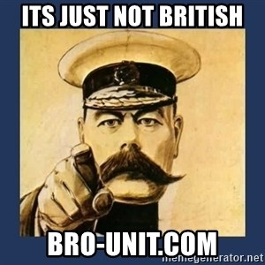 your country needs you - Its just not british bro-unit.com