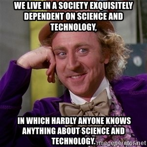 Willy Wonka - We live in a society exquisitely dependent on science and technology,  in which hardly anyone knows anything about science and technology.