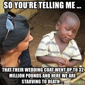 Skeptical 3rd World Kid - So you're telling me ...  that their wedding coat went up to 32 million pounds and here we are starving to death ...