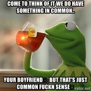 Kermit The Frog Drinking Tea - Come to think of it we do have something in common.. Your boyfriend💅  But that's just Common Fuckn Sense🙄