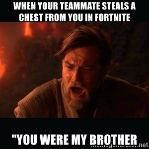"""Obi Wan Kenobi """"You were my brother!"""" - When your teammate steals a chest from you in fortnite  """"You were my brother"""