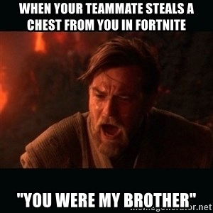 """Obi Wan Kenobi """"You were my brother!"""" - When your teammate steals a chest from you in fortnite  """"You were my brother"""""""