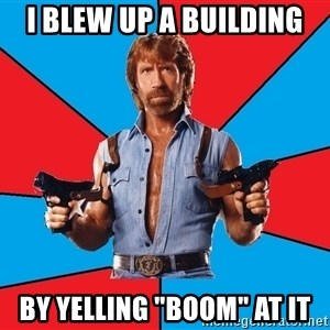 "Chuck Norris  - i blew up a building by yelling ""BOOM"" at it"