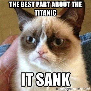 Grumpy Cat  - The BEST PART ABOUT THE TITANIC IT SANK