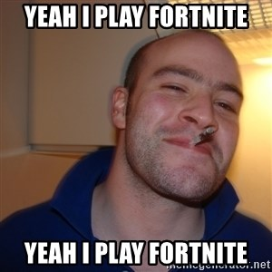 Good Guy Greg - YEAH I PLAY FORTNITE YEAH I PLAY FORTNITE