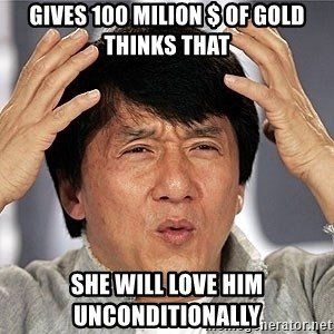 Jackie Chan - Gives 100 milion $ of gold thinks that  She will love him Unconditionally