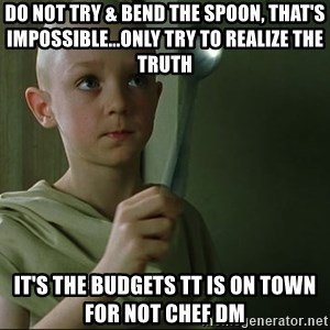 There is no spoon - Do not try & bend the spoon, that's impossible...Only try to realize the truth  It's the budgets TT is on town for not Chef DM