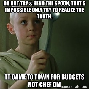There is no spoon - Do not try & bend the spoon, that's impossible Only try to realize the truth. TT came to town for budgets not Chef DM