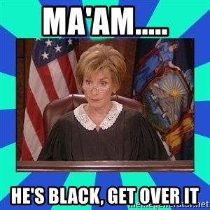 Judge Judy - Ma'am..... He's black, get over it