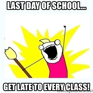 All the things - LAST DAY OF SCHOOL... GET LATE TO EVERY CLASS!