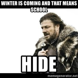 Winter is Coming - Winter is coming and that means school Hide