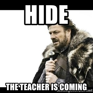 Winter is Coming - Hide  the teacher is coming