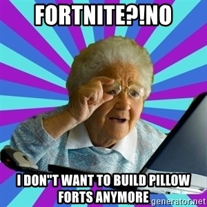 "old lady - FORTNITE?!NO I DON""T WANT TO BUILD PILLOW FORTS ANYMORE"
