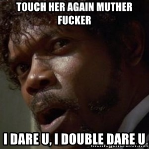 Angry Samuel L Jackson - Touch her again muther fucker I dare u, i double dare u