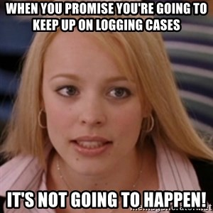 mean girls - When you promise you're going to keep up on logging cases It's not going to happen!