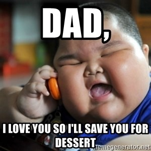 fat chinese kid - DAD, I LOVE YOU SO I'LL SAVE YOU FOR DESSERT