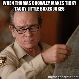 Tommy Lee Jones  - When Thomas Crowley makes Ticky Tacky Little Boxes Jokes