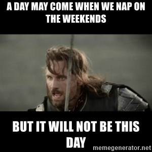 But it is not this Day ARAGORN - A day may come when we nap on the weekends But it will not be THIS DAY