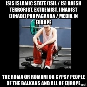 Annoying Gym Newbie - ISIS Islamic State (ISIL / IS) Daesh Terrorist, Extremist, Jihadist (Jihadi) Propaganda / Media in Europe  The Roma or Romani or Gypsy People of the Balkans and all of Europe
