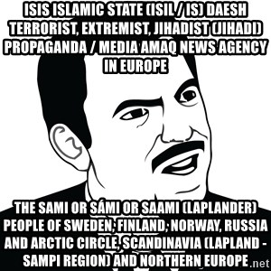 Are you serious face  - ISIS Islamic State (ISIL / IS) Daesh Terrorist, Extremist, Jihadist (Jihadi) Propaganda / Media Amaq News Agency in Europe  The Sami or Sámi or Saami (Laplander) People of Sweden, Finland, Norway, Russia and Arctic Circle, Scandinavia (Lapland - Sampi Region) and Northern Europe