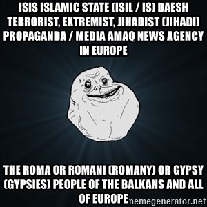 Forever Alone Date Myself Fail Life - ISIS Islamic State (ISIL / IS) Daesh Terrorist, Extremist, Jihadist (Jihadi) Propaganda / Media Amaq News Agency in Europe  The Roma or Romani (Romany) or Gypsy (Gypsies) People of the Balkans and all of Europe