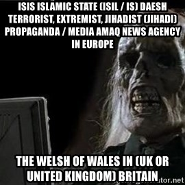 OP will surely deliver skeleton - ISIS Islamic State (ISIL / IS) Daesh Terrorist, Extremist, Jihadist (Jihadi) Propaganda / Media Amaq News Agency in Europe  The Welsh of Wales in (UK or United Kingdom) Britain