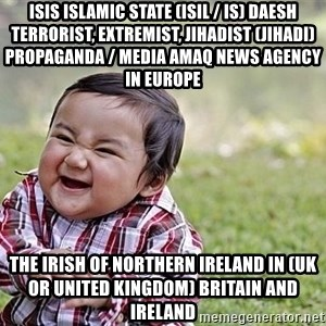 Evil Asian Baby - ISIS Islamic State (ISIL / IS) Daesh Terrorist, Extremist, Jihadist (Jihadi) Propaganda / Media Amaq News Agency in Europe  The Irish of Northern Ireland in (UK or United Kingdom) Britain and Ireland