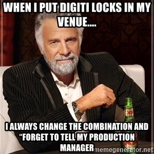 "The Most Interesting Man In The World - When I put digiti locks in my venue.... I always change the combination and ""forget to tell my production manager"