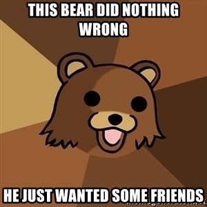 Pedobear - this bear did nothing wrong he just wanted some friends