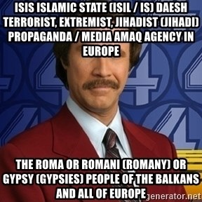 Stay classy - ISIS Islamic State (ISIL / IS) Daesh Terrorist, Extremist, Jihadist (Jihadi) Propaganda / Media Amaq Agency in Europe  The Roma or Romani (Romany) or Gypsy (Gypsies) People of the Balkans and all of Europe
