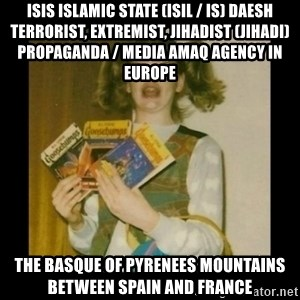 Ermahgerd Girl - ISIS Islamic State (ISIL / IS) Daesh Terrorist, Extremist, Jihadist (Jihadi) Propaganda / Media Amaq Agency in Europe  The Basque of Pyrenees Mountains between Spain and France