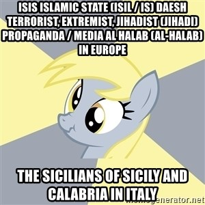 Badvice Derpy - ISIS Islamic State (ISIL / IS) Daesh Terrorist, Extremist, Jihadist (Jihadi) Propaganda / Media Al Halab (Al-Halab) in Europe  The Sicilians of Sicily and Calabria in Italy