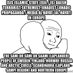 I know that feel bro blank - ISIS Islamic State (ISIL / IS) Daesh Terrorist, Extremist, Jihadist (Jihadi) Propaganda / Media Al Hayat (Al-Hayat) in Europe  The Sami or Sámi or Saami (Laplander) People of Sweden, Finland, Norway, Russia and Arctic Circle, Scandinavia (Lapland - Sampi Region) and Northern Europe