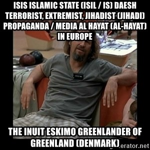 The Dude - ISIS Islamic State (ISIL / IS) Daesh Terrorist, Extremist, Jihadist (Jihadi) Propaganda / Media Al Hayat (Al-Hayat) in Europe  The Inuit Eskimo Greenlander of Greenland (Denmark)