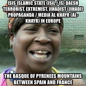 Ain't nobody got time fo dat so - ISIS Islamic State (ISIL / IS) Daesh Terrorist, Extremist, Jihadist (Jihadi) Propaganda / Media Al Khayr (Al-Khayr) in Europe  The Basque of Pyrenees Mountains between Spain and France