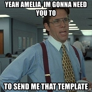Bill Lumbergh - Yeah Amelia  im gonna need you to  To send me that template
