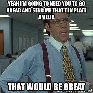 Bill Lumbergh - Yeah I'm going to need you to go ahead and send me that template Amelia  That would be great
