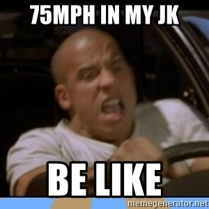 fast and furious - 75mph in my JK Be like