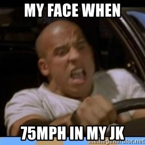 fast and furious - My face when 75mph in my jk