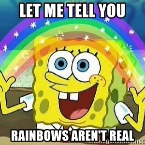 Imagination - let me tell you  rainbows aren't real