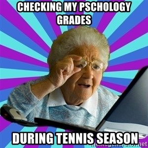 old lady - checking my pschology grades  during tennis season