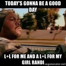 It was a good day - Today's gonna be a Good Day L+L for me and a L+L for my girl Randi
