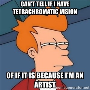 Not sure if troll - can't tell if I have tetrachromatic vision of if it is because I'm an artist