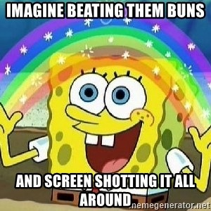 Imagination - imagine beating them buns and screen shotting it all around