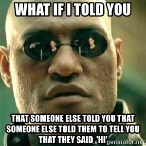 What If I Told You - What if I told you That someone else told you that someone else told them to tell you that they said  'hi'