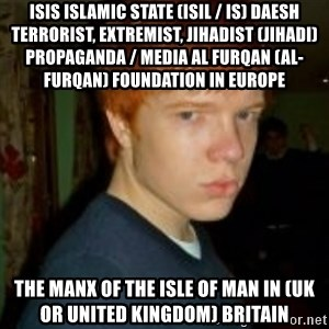Flame_haired_Poser - ISIS Islamic State (ISIL / IS) Daesh Terrorist, Extremist, Jihadist (Jihadi) Propaganda / Media Al Furqan (Al-Furqan) Foundation in Europe  The Manx of The Isle of Man in (UK or United Kingdom) Britain