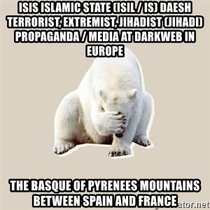 Bad RPer Polar Bear - ISIS Islamic State (ISIL / IS) Daesh Terrorist, Extremist, Jihadist (Jihadi) Propaganda / Media at Darkweb in Europe  The Basque of Pyrenees Mountains between Spain and France