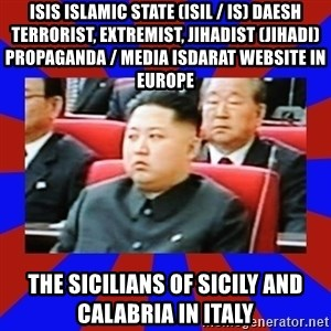 kim jong un - ISIS Islamic State (ISIL / IS) Daesh Terrorist, Extremist, Jihadist (Jihadi) Propaganda / Media Isdarat Website in Europe  The Sicilians of Sicily and Calabria in Italy