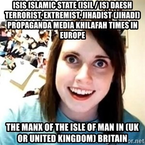 Novia Psicopata  - ISIS Islamic State (ISIL / IS) Daesh Terrorist, Extremist, Jihadist (Jihadi) Propaganda Media Khilafah Times in Europe  The Manx of The Isle of Man in (UK or United Kingdom) Britain
