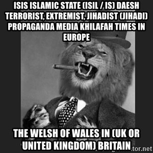 Gentleman Lion - ISIS Islamic State (ISIL / IS) Daesh Terrorist, Extremist, Jihadist (Jihadi) Propaganda Media Khilafah Times in Europe  The Welsh of Wales in (UK or United Kingdom) Britain